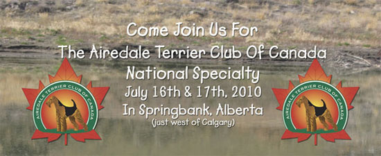 Airedale Terrier Club of Canada National Specialty 2010 - Friday, July 16th to Saturday, July 17th, 2010 to be held in Springbank, Alberta (just west of Calgary)